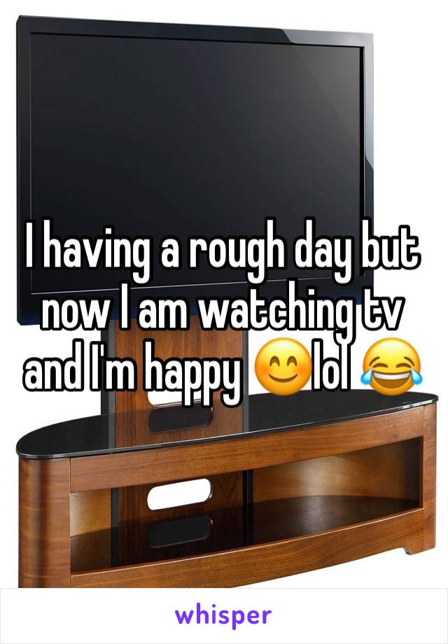 I having a rough day but now I am watching tv and I'm happy 😊lol 😂