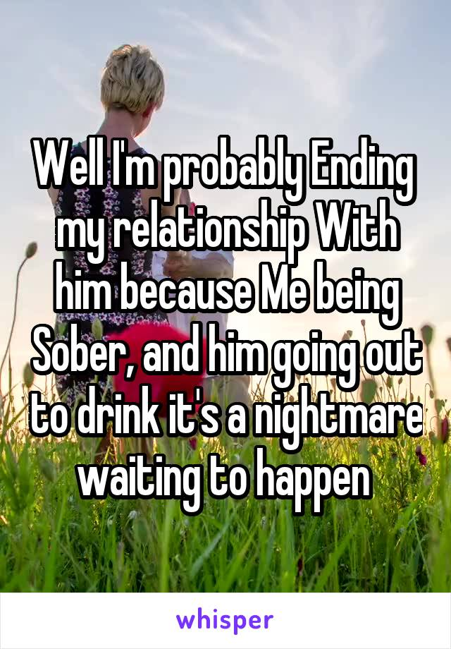 Well I'm probably Ending  my relationship With him because Me being Sober, and him going out to drink it's a nightmare waiting to happen