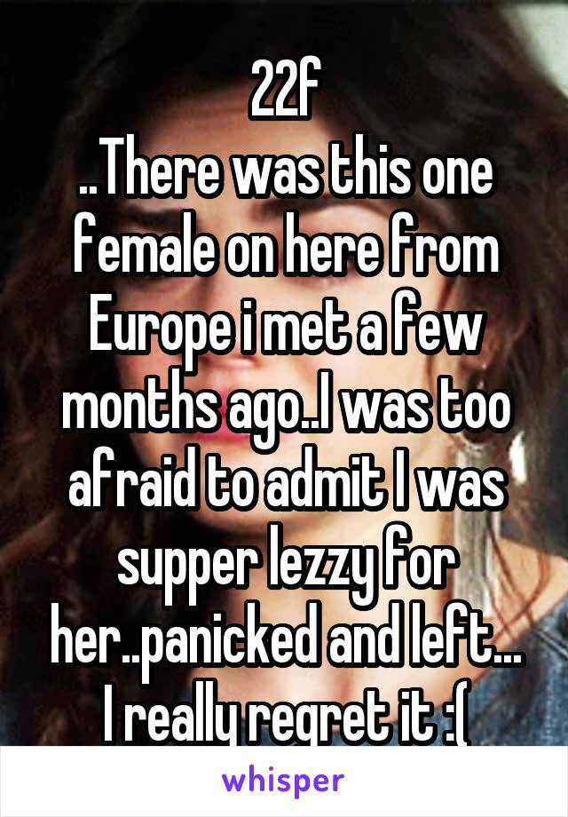 22f ..There was this one female on here from Europe i met a few months ago..I was too afraid to admit I was supper lezzy for her..panicked and left... I really regret it :(