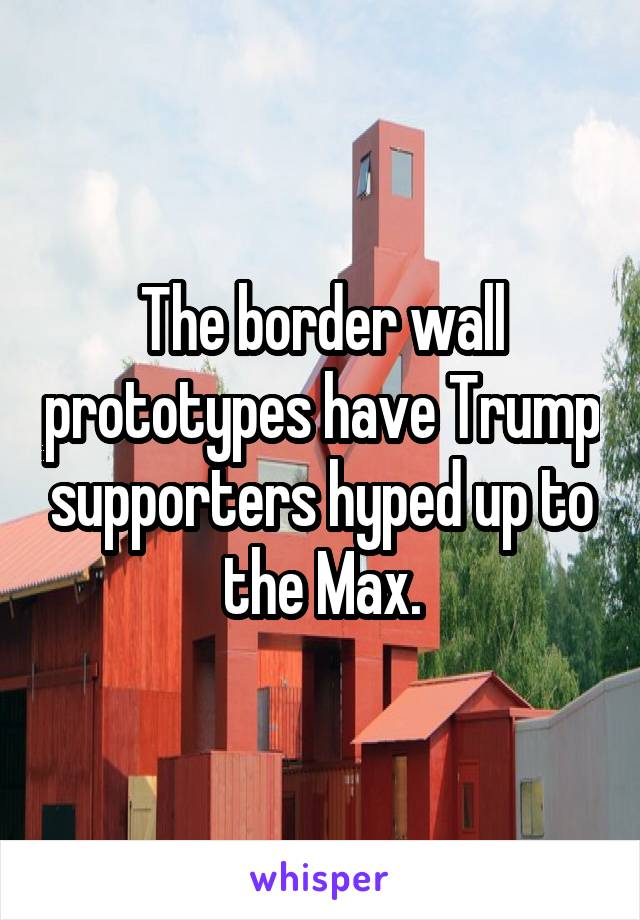 The border wall prototypes have Trump supporters hyped up to the Max.