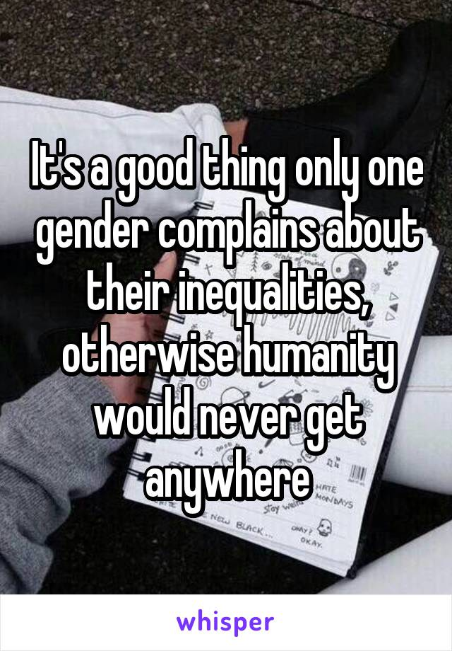 It's a good thing only one gender complains about their inequalities, otherwise humanity would never get anywhere