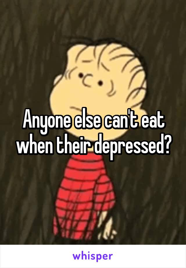 Anyone else can't eat when their depressed?