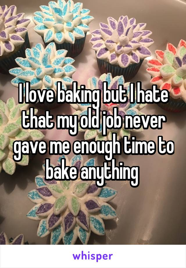 I love baking but I hate that my old job never gave me enough time to bake anything