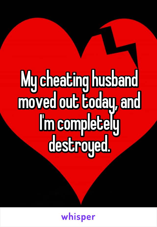 My cheating husband moved out today, and I'm completely destroyed.