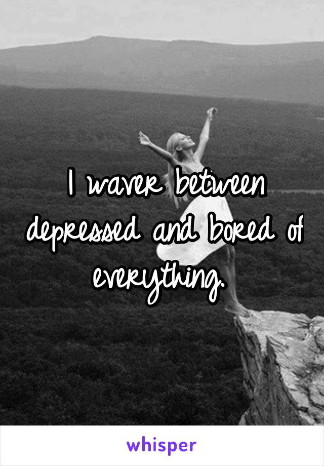 I waver between depressed and bored of everything.