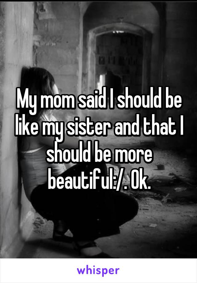 My mom said I should be like my sister and that I should be more beautiful:/. Ok.