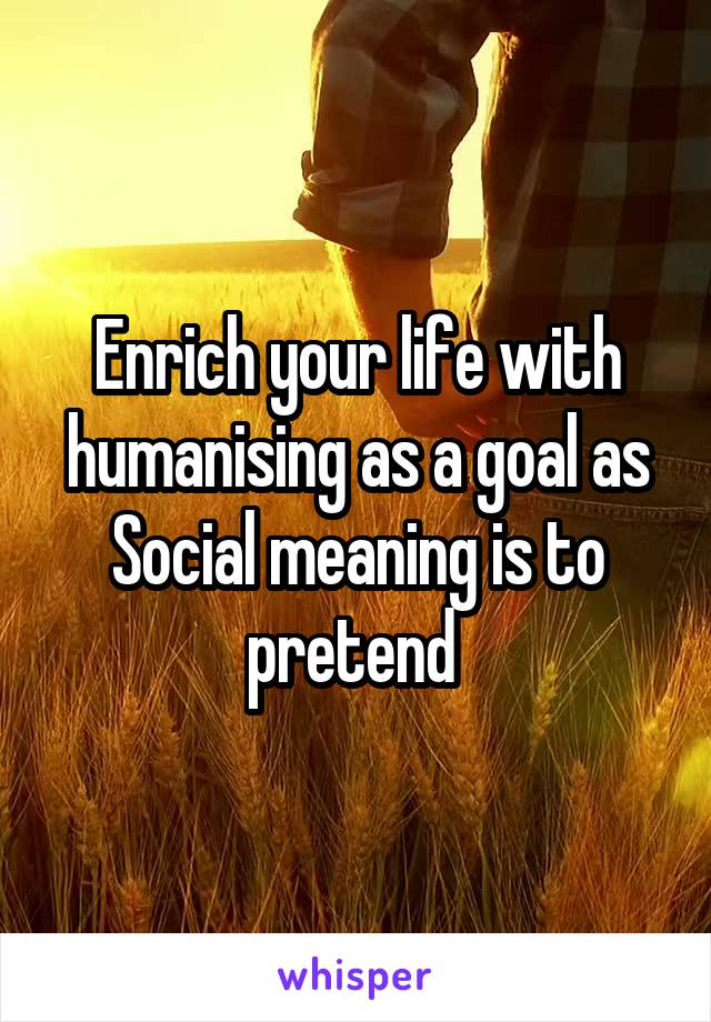 Enrich your life with humanising as a goal as Social meaning is to pretend