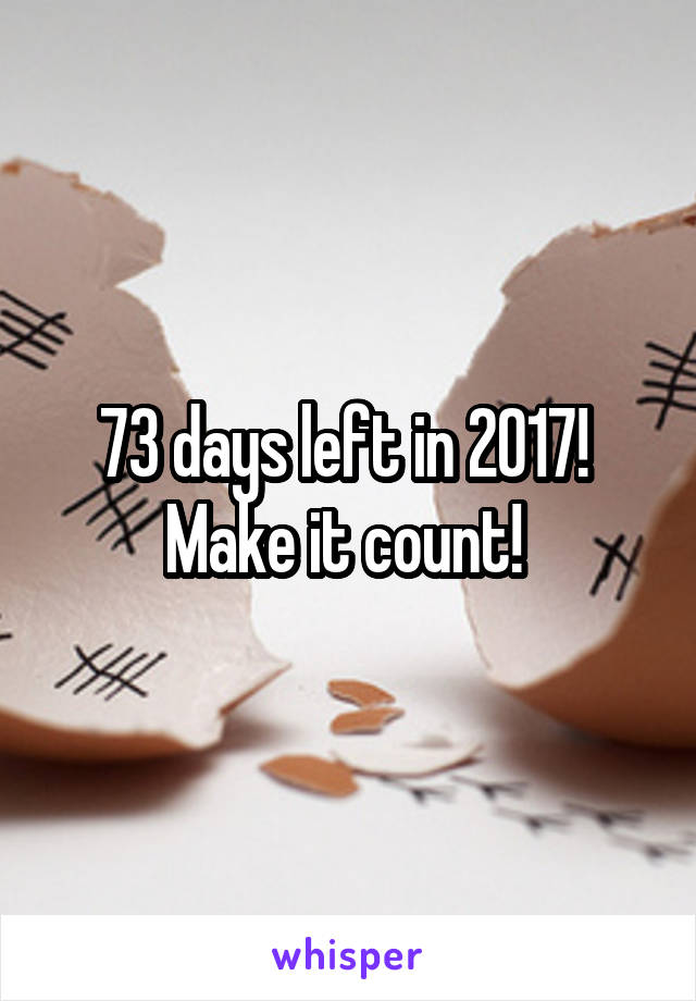 73 days left in 2017!  Make it count!