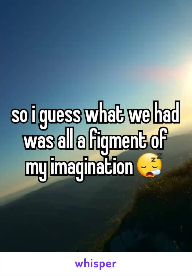 so i guess what we had was all a figment of my imagination😪