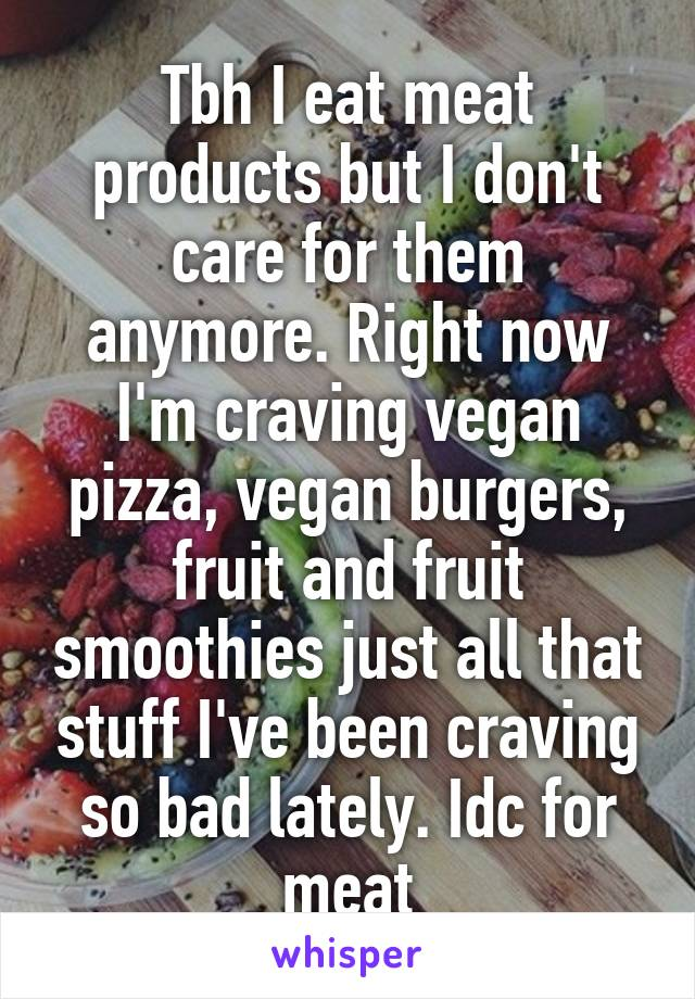 Tbh I eat meat products but I don't care for them anymore. Right now I'm craving vegan pizza, vegan burgers, fruit and fruit smoothies just all that stuff I've been craving so bad lately. Idc for meat