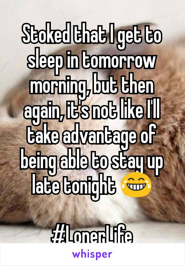 Stoked that I get to sleep in tomorrow morning, but then again, it's not like I'll take advantage of being able to stay up late tonight 😂  #LonerLife