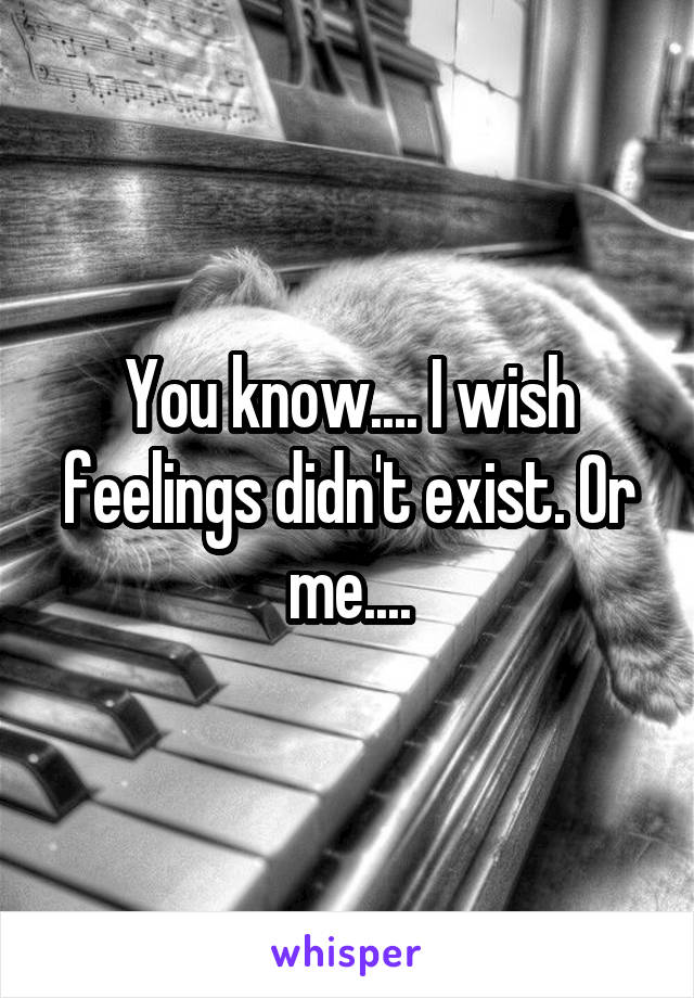 You know.... I wish feelings didn't exist. Or me....