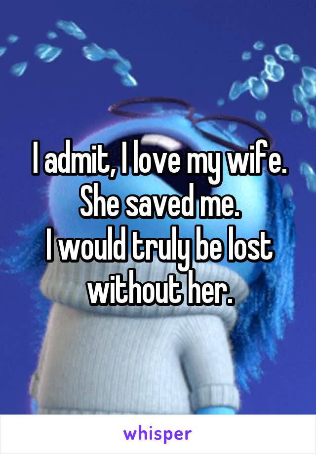I admit, I love my wife. She saved me. I would truly be lost without her.