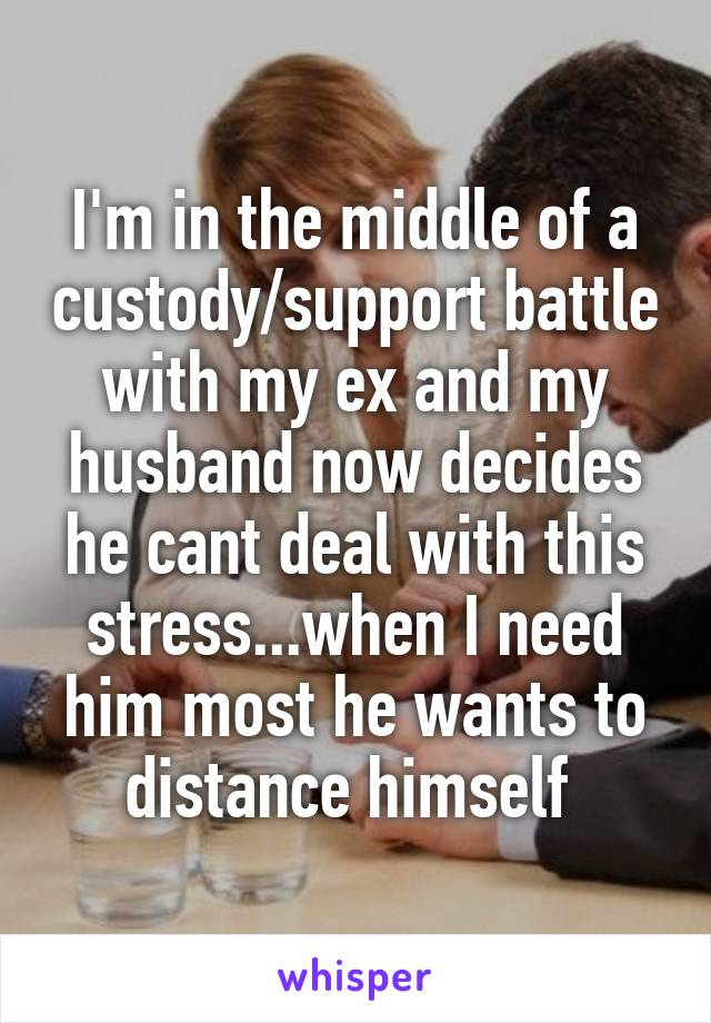 I'm in the middle of a custody/support battle with my ex and my husband now decides he cant deal with this stress...when I need him most he wants to distance himself