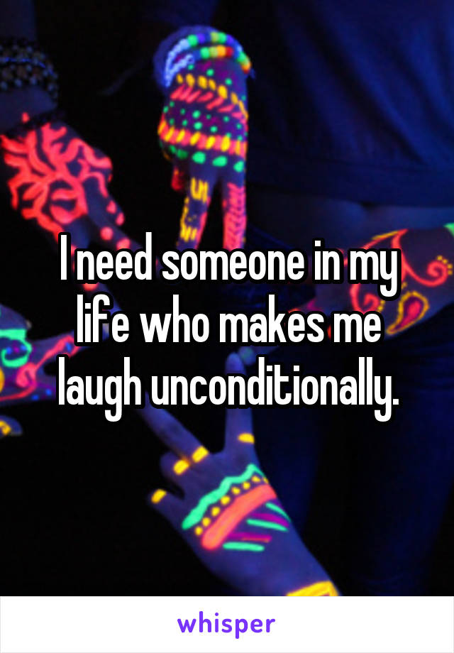 I need someone in my life who makes me laugh unconditionally.