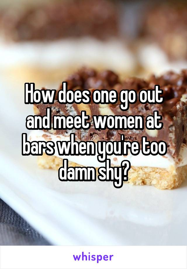 How does one go out and meet women at bars when you're too damn shy?