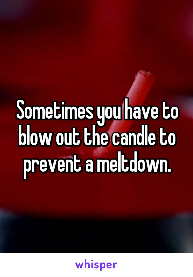 Sometimes you have to blow out the candle to prevent a meltdown.