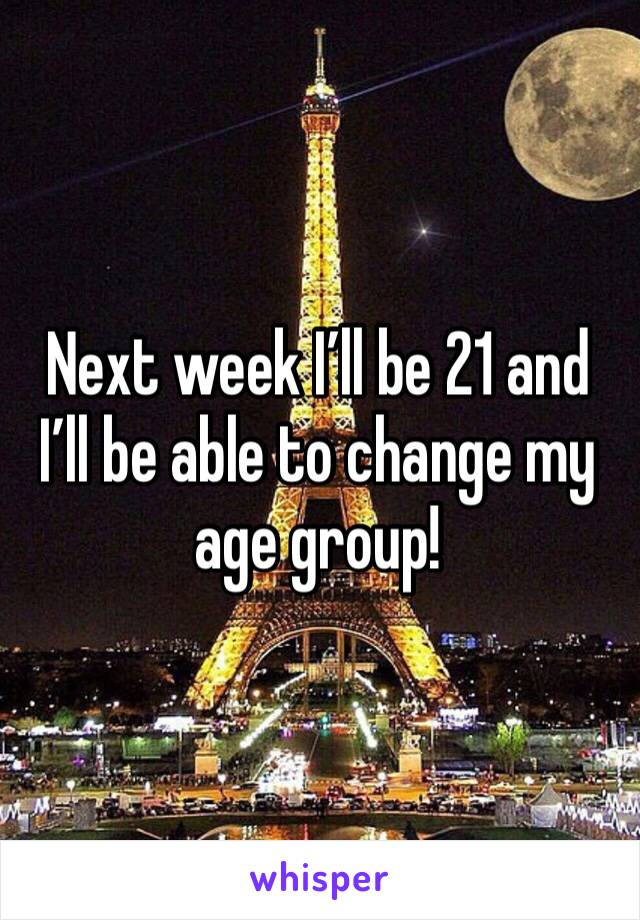 Next week I'll be 21 and I'll be able to change my age group!