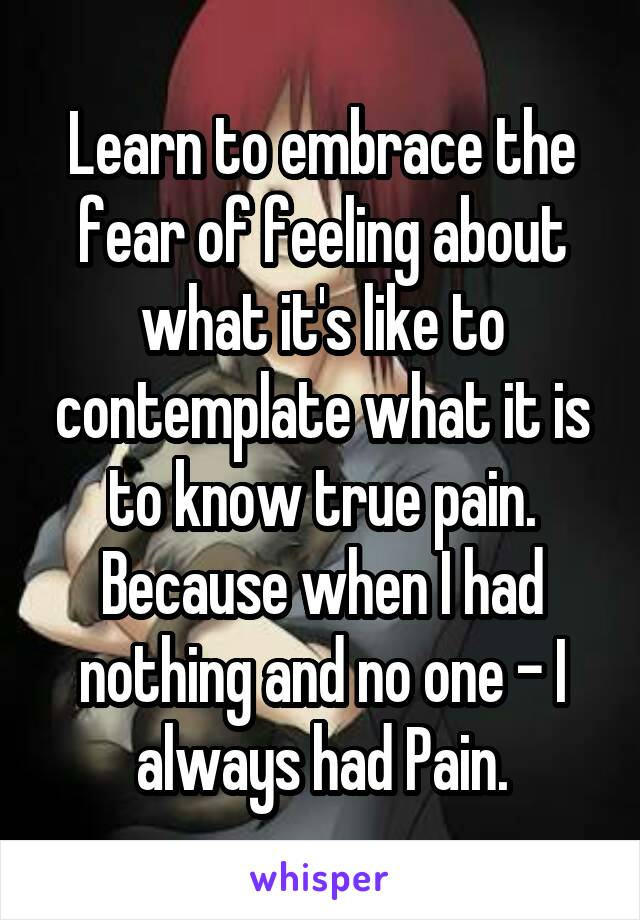 Learn to embrace the fear of feeling about what it's like to contemplate what it is to know true pain. Because when I had nothing and no one - I always had Pain.