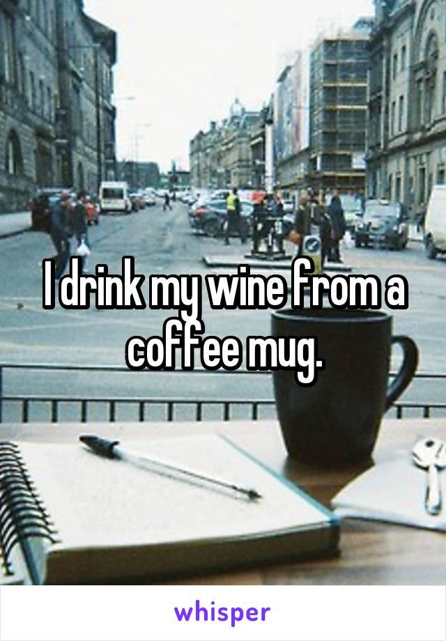 I drink my wine from a coffee mug.