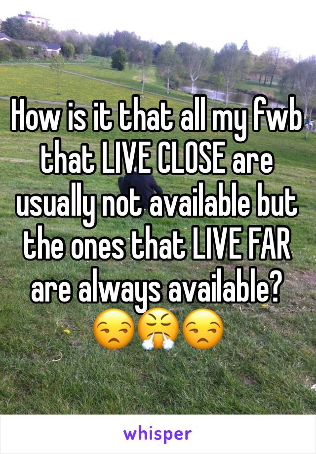 How is it that all my fwb that LIVE CLOSE are usually not available but the ones that LIVE FAR are always available? 😒😤😒
