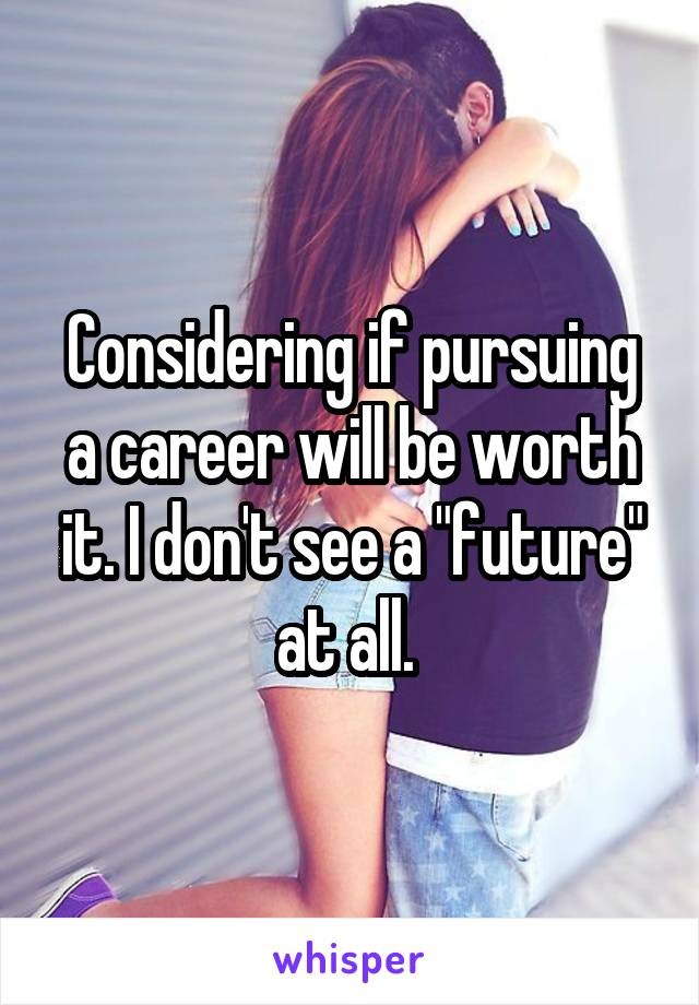 """Considering if pursuing a career will be worth it. I don't see a """"future"""" at all."""