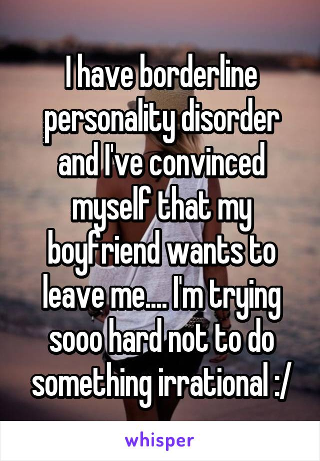 I have borderline personality disorder and I've convinced myself that my boyfriend wants to leave me.... I'm trying sooo hard not to do something irrational :/