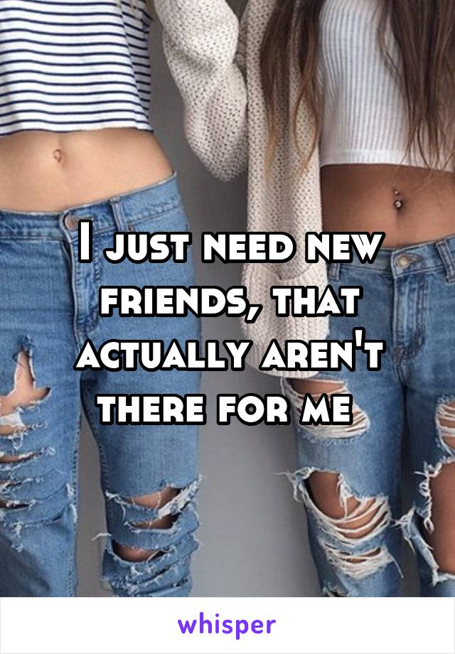 I just need new friends, that actually aren't there for me