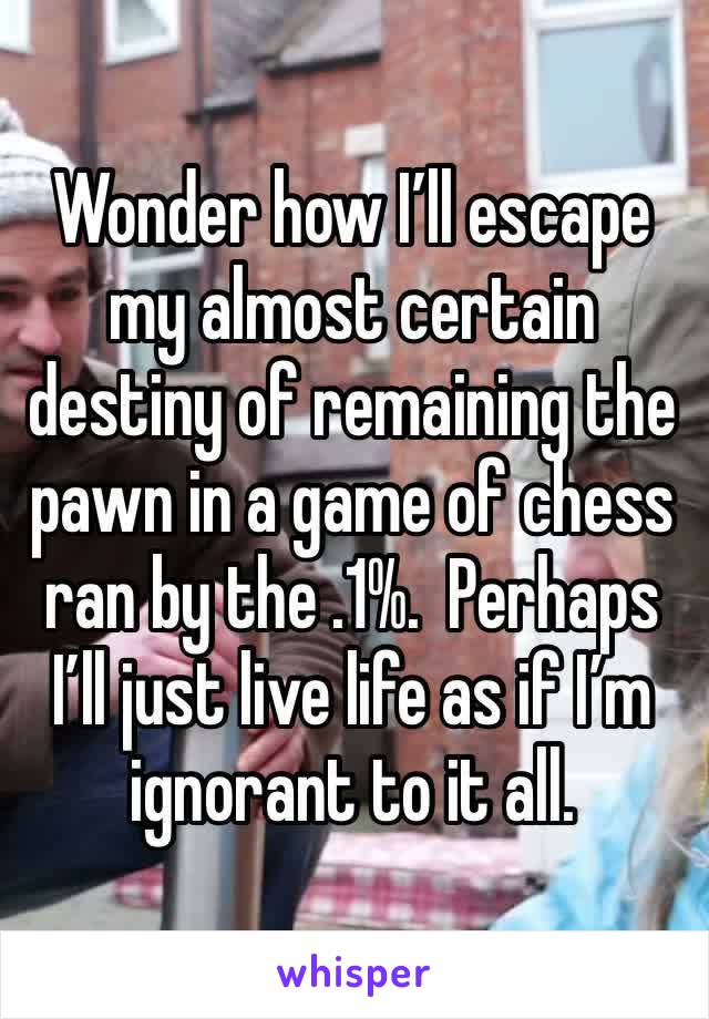 Wonder how I'll escape my almost certain destiny of remaining the pawn in a game of chess ran by the .1%.  Perhaps I'll just live life as if I'm ignorant to it all.