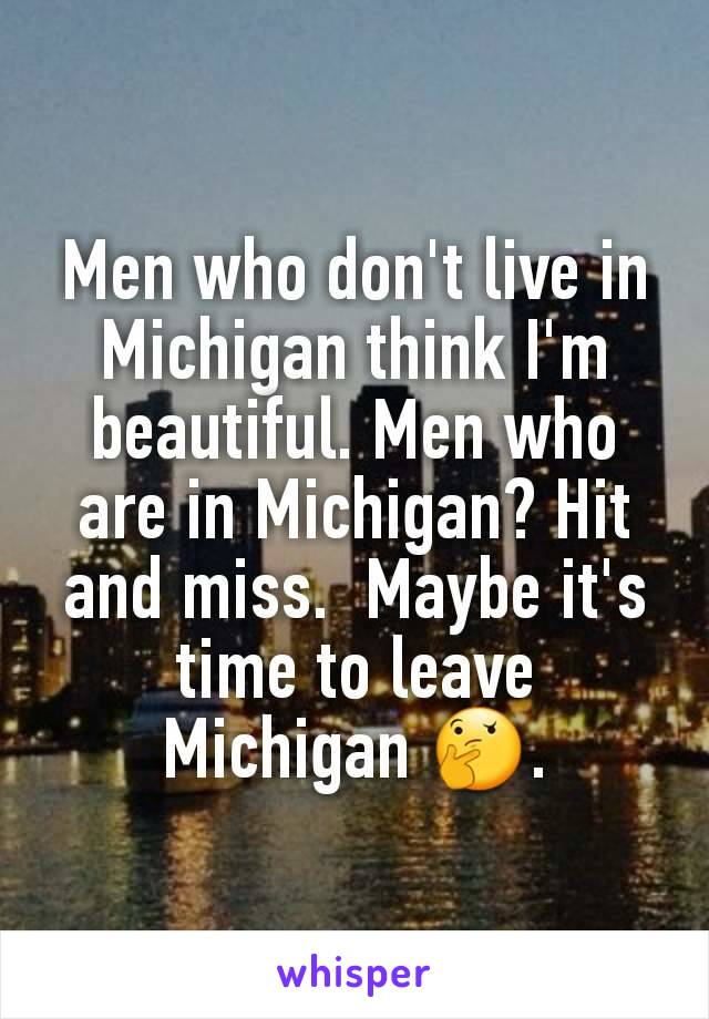 Men who don't live in Michigan think I'm beautiful. Men who are in Michigan? Hit and miss.  Maybe it's time to leave Michigan 🤔.