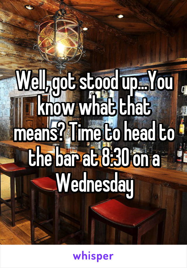 Well, got stood up...You know what that means? Time to head to the bar at 8:30 on a Wednesday