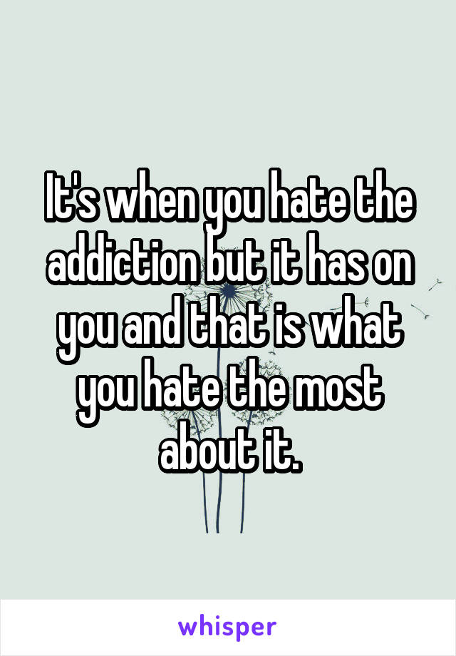 It's when you hate the addiction but it has on you and that is what you hate the most about it.
