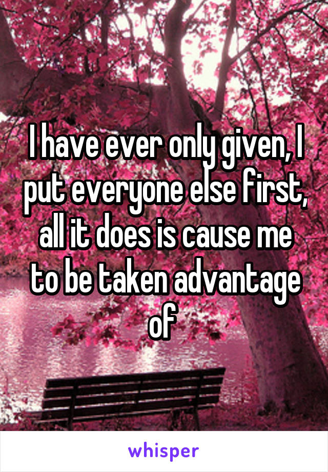 I have ever only given, I put everyone else first, all it does is cause me to be taken advantage of