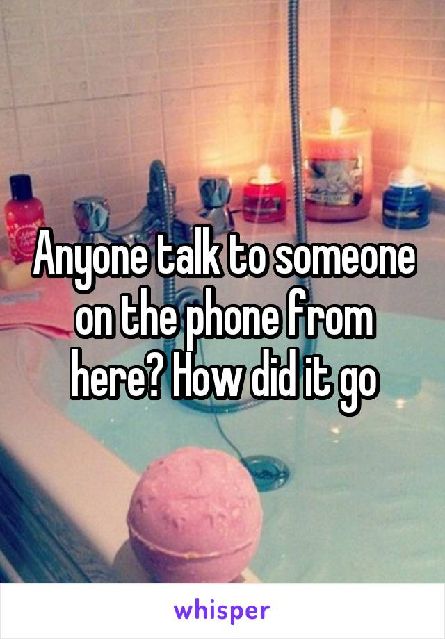 Anyone talk to someone on the phone from here? How did it go