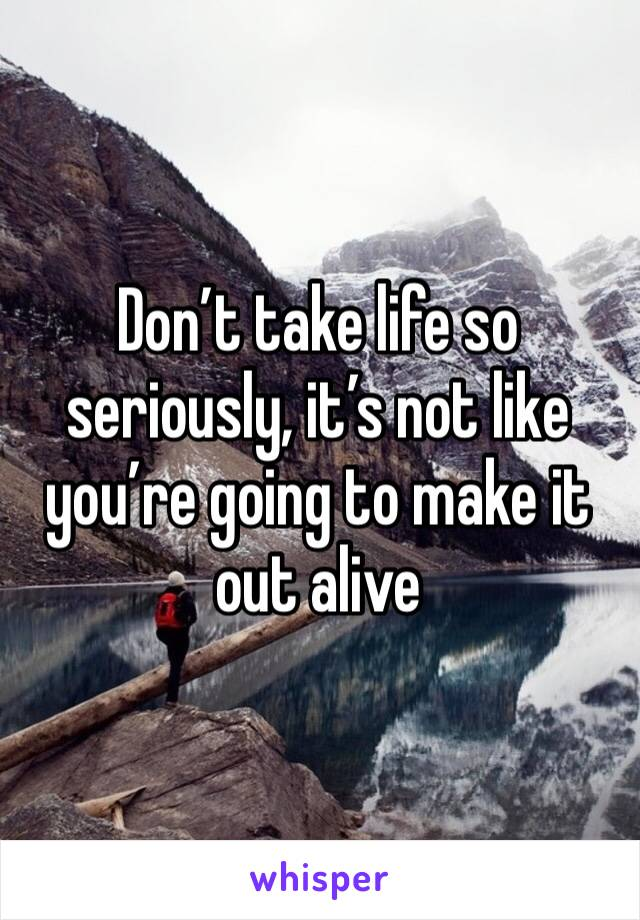 Don't take life so seriously, it's not like you're going to make it out alive