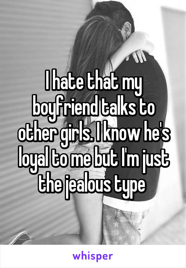 I hate that my boyfriend talks to other girls. I know he's loyal to me but I'm just the jealous type