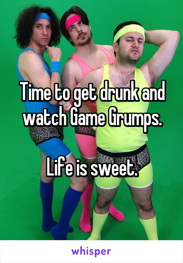 Time to get drunk and watch Game Grumps.  Life is sweet.