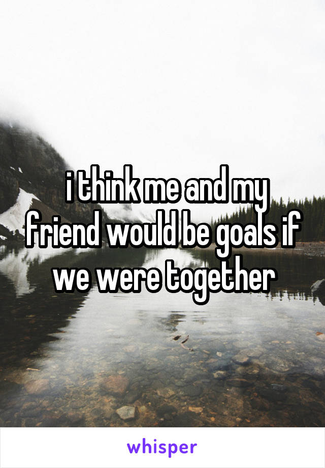 i think me and my friend would be goals if we were together