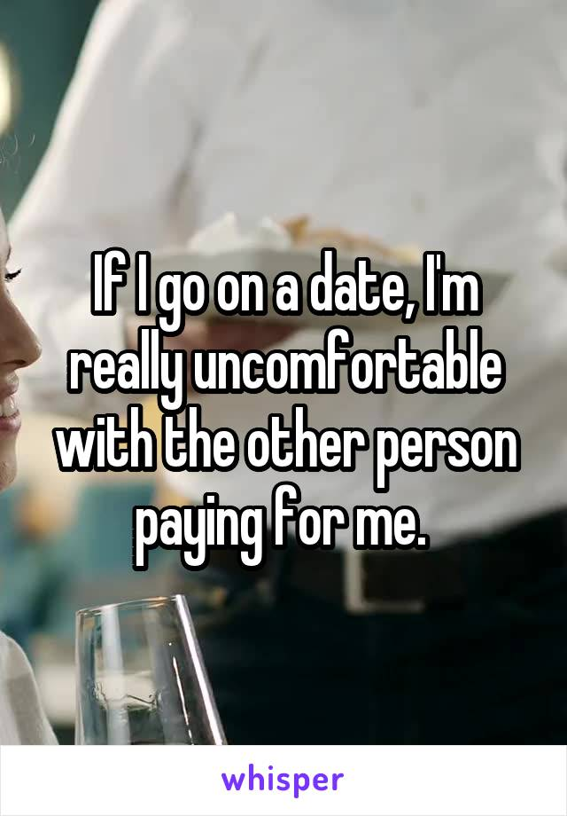 If I go on a date, I'm really uncomfortable with the other person paying for me.