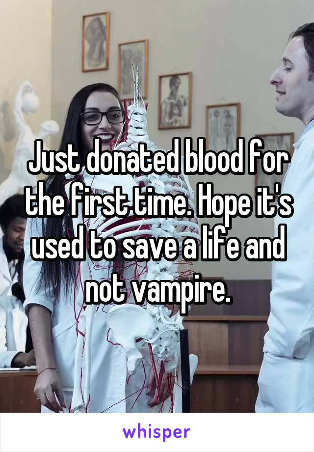 Just donated blood for the first time. Hope it's used to save a life and not vampire.