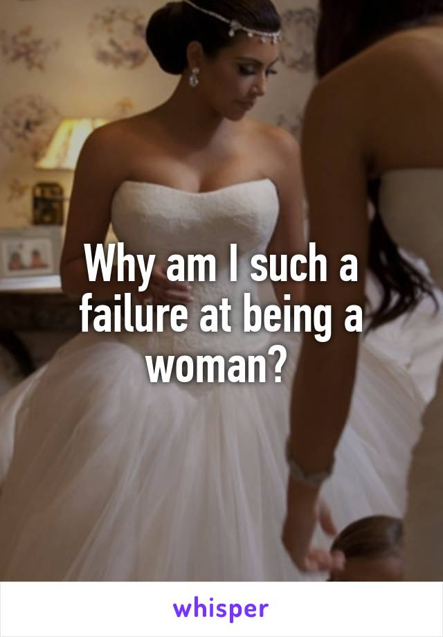 Why am I such a failure at being a woman?