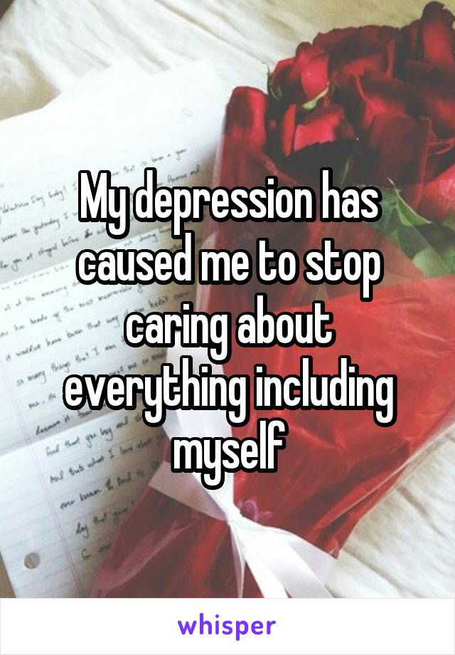 My depression has caused me to stop caring about everything including myself