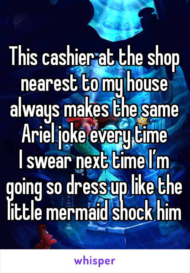 This cashier at the shop nearest to my house always makes the same Ariel joke every time I swear next time I'm going so dress up like the little mermaid shock him