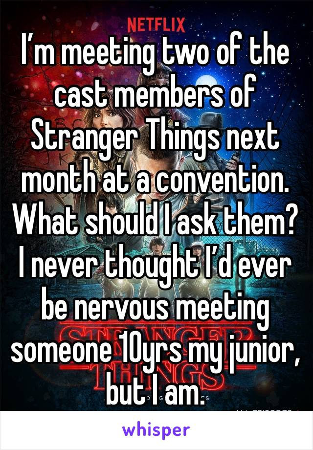 I'm meeting two of the cast members of Stranger Things next month at a convention. What should I ask them? I never thought I'd ever be nervous meeting someone 10yrs my junior, but I am.