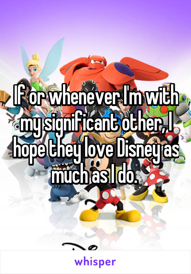If or whenever I'm with my significant other, I hope they love Disney as much as I do.