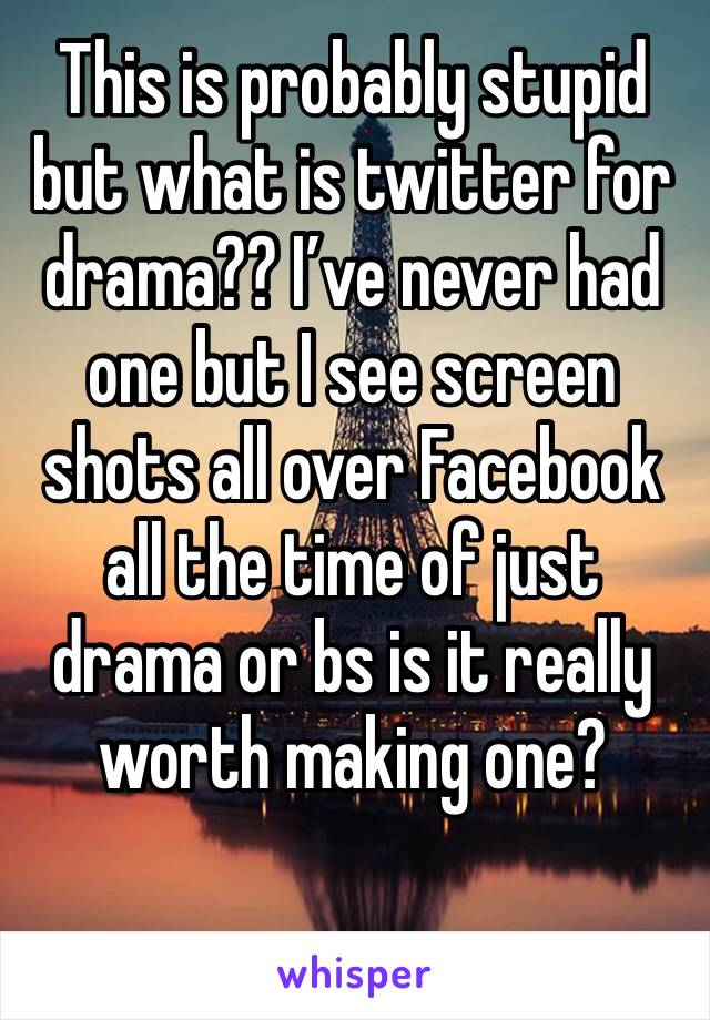This is probably stupid but what is twitter for drama?? I've never had one but I see screen shots all over Facebook all the time of just drama or bs is it really worth making one?