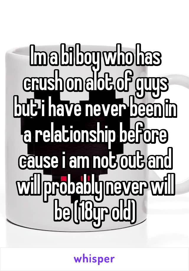 Im a bi boy who has crush on alot of guys but i have never been in a relationship before cause i am not out and will probably never will be (18yr old)