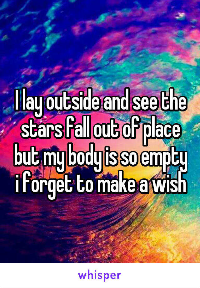 I lay outside and see the stars fall out of place but my body is so empty i forget to make a wish