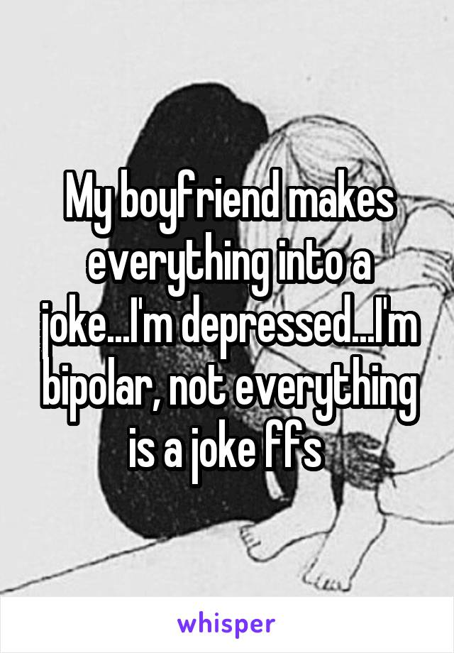 My boyfriend makes everything into a joke...I'm depressed...I'm bipolar, not everything is a joke ffs