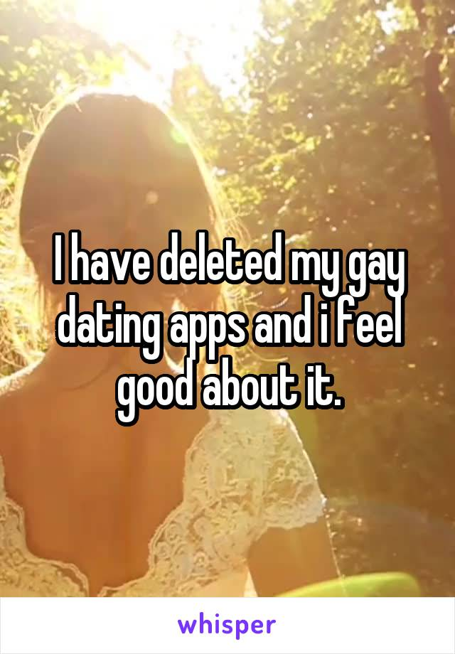 I have deleted my gay dating apps and i feel good about it.